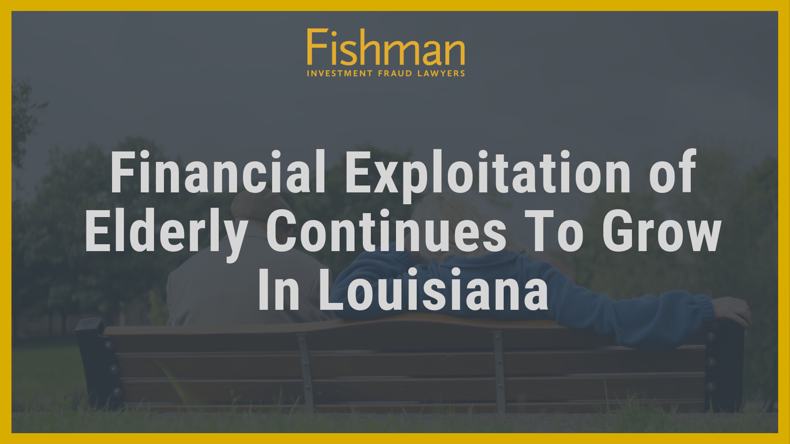 Financial Exploitation of Elderly Continues To Grow In Louisiana - Fishman Haygood - new orleans la